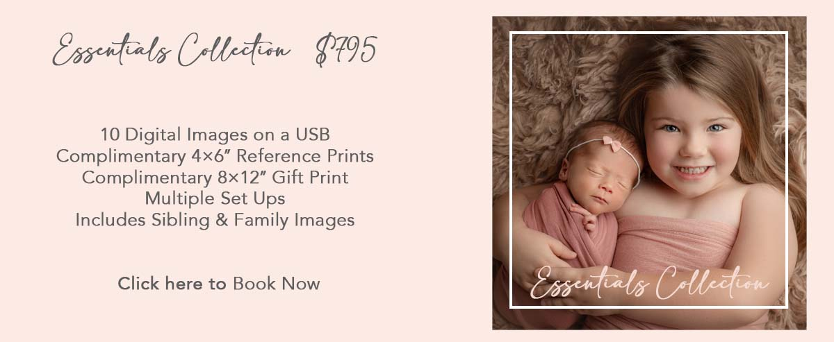 Essential Collection  $795 10 Digital Images on a USB Complimentary 4×6″ Reference Prints Complimentary 8×12″ Gift Print Multiple Set Ups Includes Sibling & Family Images